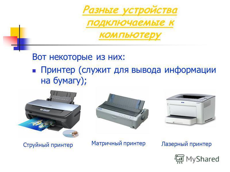 Разные устройства подключаемые к компьютеру Вот некоторые из них: Принтер (служит для вывода информации на бумагу); Струйный принтер Матричный принтер Лазерный принтер