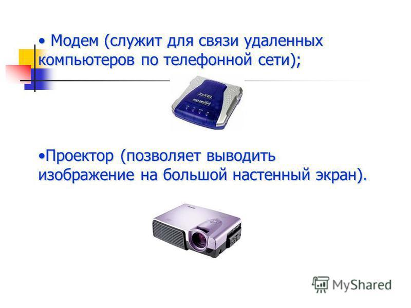 Модем (служит для связи удаленных компьютеров по телефонной сети); Модем (служит для связи удаленных компьютеров по телефонной сети); Проектор (позволяет выводить изображение на большой настенный экран).Проектор (позволяет выводить изображение на бол