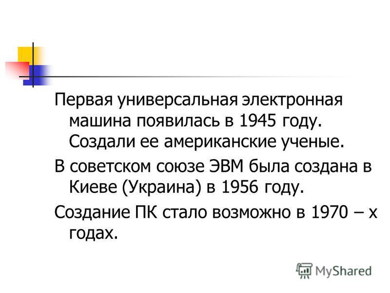 Первая универсальная электронная машина появилась в 1945 году. Создали ее американские ученые. В советском союзе ЭВМ была создана в Киеве (Украина) в 1956 году. Создание ПК стало возможно в 1970 – х годах.