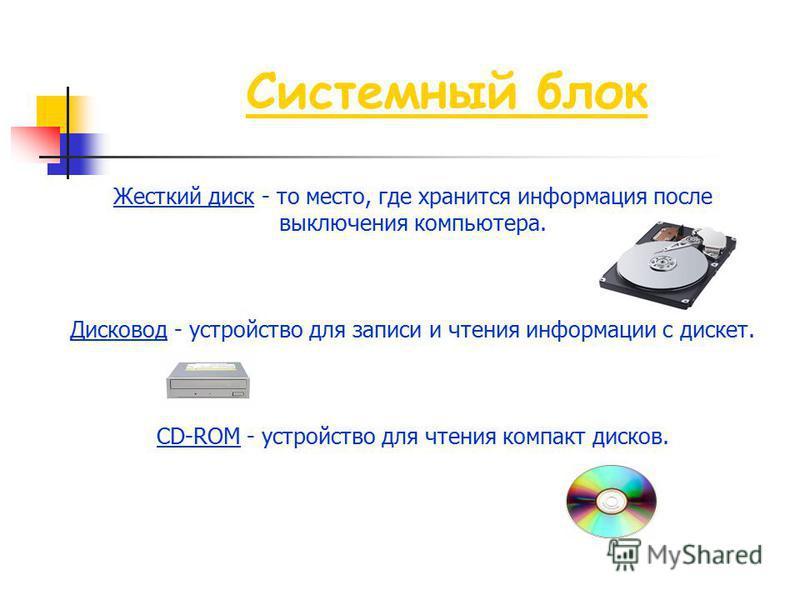 Жесткий диск - то место, где хранится информация после выключения компьютера. Дисковод - устройство для записи и чтения информации с дискет. CD-ROM - устройство для чтения компакт дисков. Системный блок