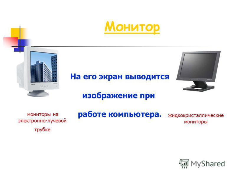 Монитор На его экран выводится изображение при работе компьютера. мониторы на электронно-лучевой трубке жидкокристаллические мониторы