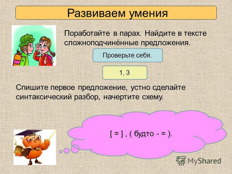 Развиваем умения Поработайте в парах. Найдите в тексте сложноподчинённые предложения. [ = ], ( будто - = ). Проверьте себя. 1, 3 Спишите первое предложение, устно сделайте синтаксический разбор, начертите схему.