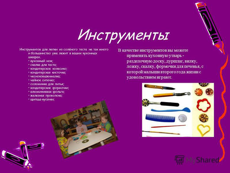 Инструменты Инструментов для лепки из солёного теста не так много и большинство уже лежит в ваших кухонных шкафах. кухонный нож; скалка для теста; кондитерское колесико; кондитерская кисточка; чесноковыжималка; чайное ситечко; соломинка для питья; ко
