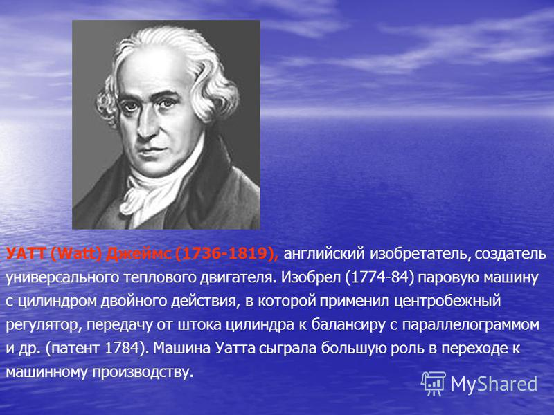 УАТТ (Watt) Джеймс (1736-1819), английский изобретатель, создатель универсального теплового двигателя. Изобрел (1774-84) паровую машину с цилиндром двойного действия, в которой применил центробежный регулятор, передачу от штока цилиндра к балансиру с