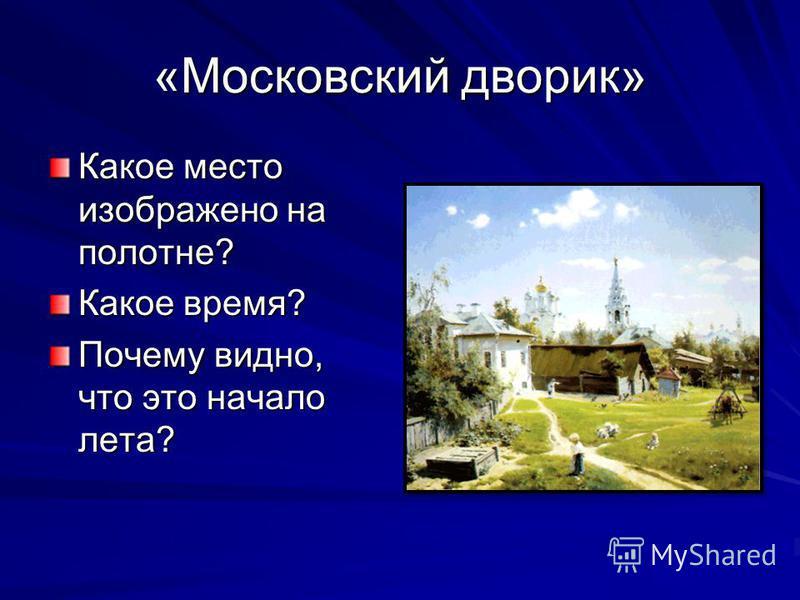 «Московский дворик» Какое место изображено на полотне? Какое время? Почему видно, что это начало лета?