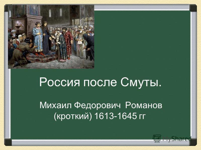 Россия после Смуты. Михаил Федорович Романов (кроткий) 1613-1645 гг