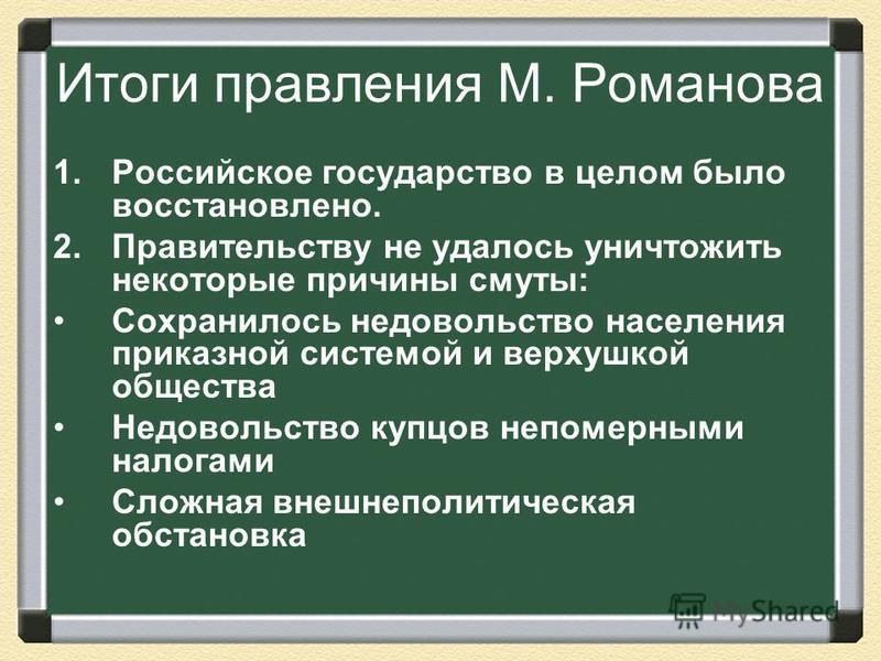 Итоги правления М. Романова 1. Российское государство в целом было восстановлено. 2. Правительству не удалось уничтожить некоторые причины смуты: Сохранилось недовольство населения приказной системой и верхушкой общества Недовольство купцов непомерны