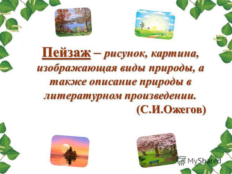 Пейзаж – рисунок, картина, изображающая виды природы, а также описание природы в литературном произведении. (С.И.Ожегов) (С.И.Ожегов)