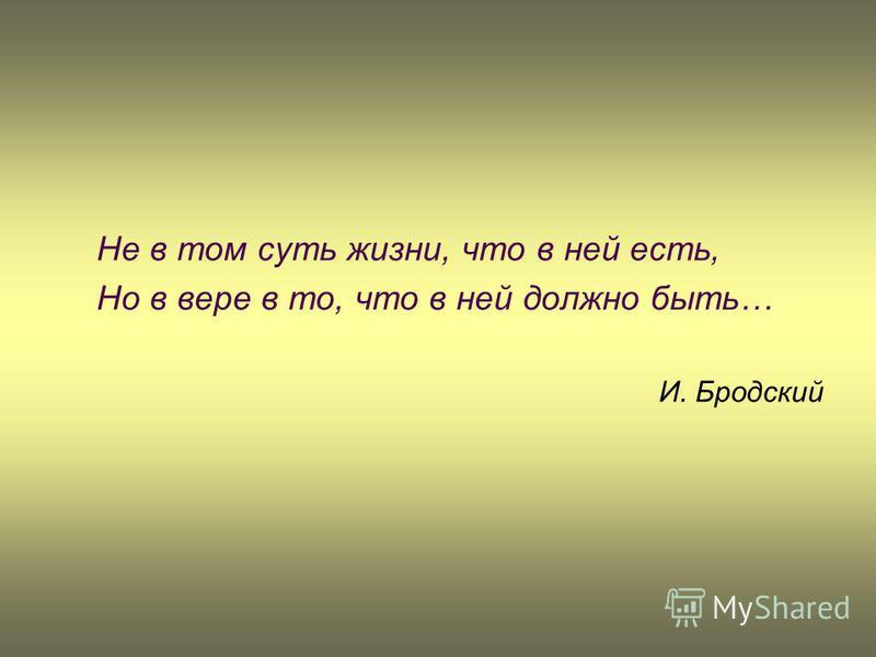 Не в том суть жизни, что в ней есть, Но в вере в то, что в ней должно быть… И. Бродский