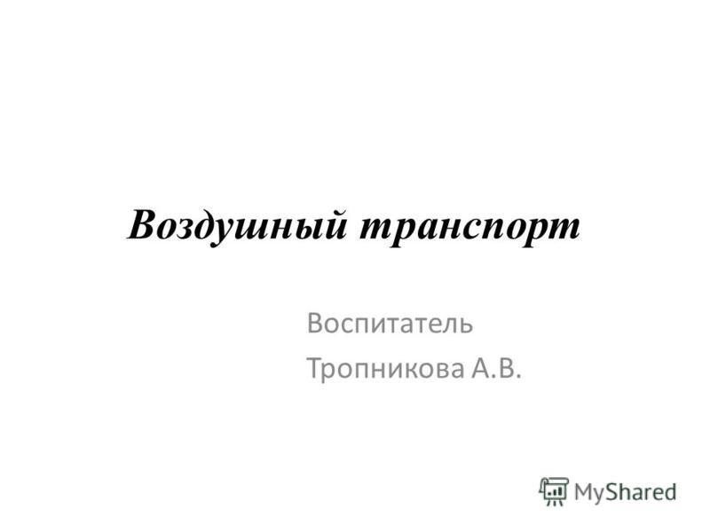 Воздушный транспорт Воспитатель Тропникова А.В.