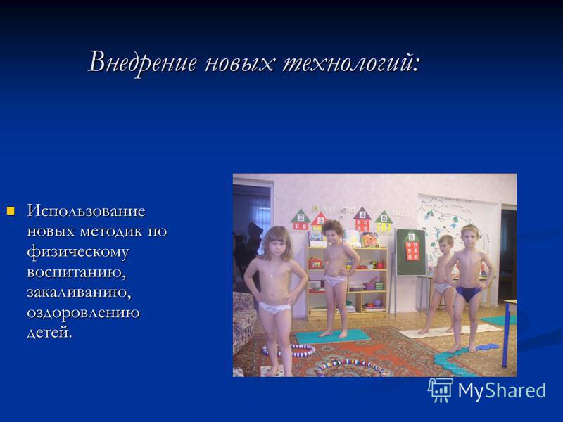 Внедрение новых технологий: Использование новых методик по физическому воспитанию, закаливанию, оздоровлению детей. Использование новых методик по физическому воспитанию, закаливанию, оздоровлению детей.