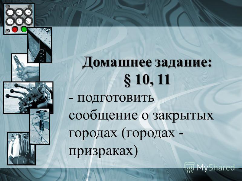Домашнее задание: § 10, 11 - подготовить сообщение о закрытых городах (городах - призраках)