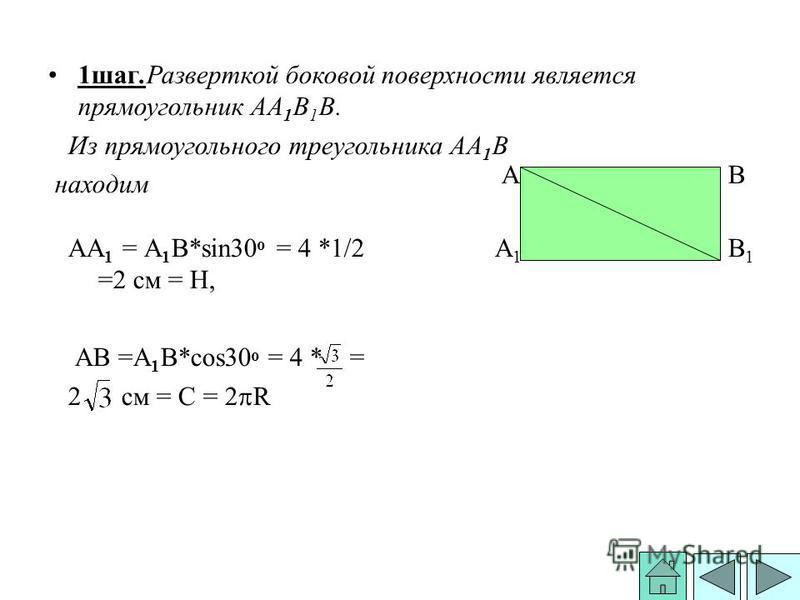1 шаг.Разверткой боковой поверхности является прямоугольник АА 1 В 1 В. Из прямоугольного треугольника АА 1 В находим АА 1 = А 1 В*sin30 о = 4 *1/2 =2 см = Н, АВ =А 1 В*сos30 о = 4 * = 2 см = С = R B1B1 BA A1A1