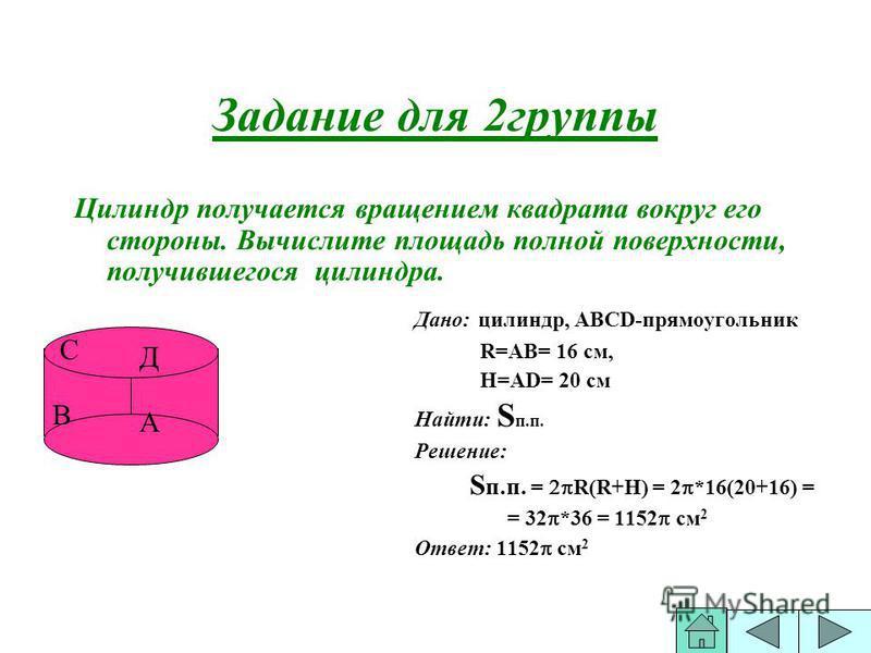 Задание для 2 группы Цилиндр получается вращением квадрата вокруг его стороны. Вычислите площадь полной поверхности, получившегося силиндра. Дано: силиндр, АВСD-прямоугольник R=АВ= 16 см, Н=АD= 20 см Найти: S п.п. Решение: S п.п. = R(R+Н) = 2 *16(20+