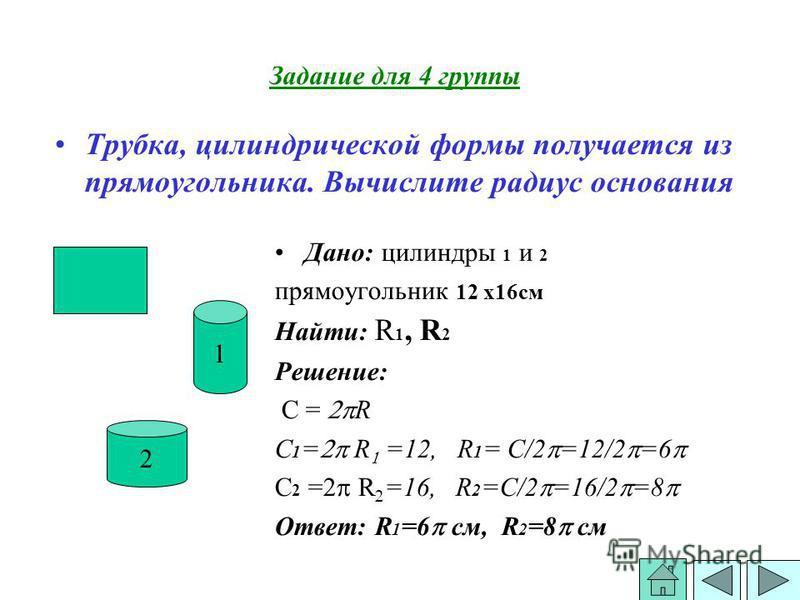 Дано: силиндры 1 и 2 прямоугольник 12 х 16 см Найти: R 1, R 2 Решение: С = R C 1 = R =12, R 1 = С/2 =12/2 =6 C 2 = R =16, R 2 =С/2 =16/2 =8 Ответ: R 1 =6 см, R 2 =8 см Трубка, силиндрической формы получается из прямоугольника. Вычислите радиус основа