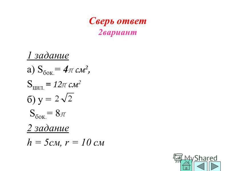 Сверь ответ 2 вариант 1 задание а) S бок. = 4 П см 2, S сил. = 12 П см 2 б) у = S бок. = 8 П 2 задание h = 5 см, r = 10 см