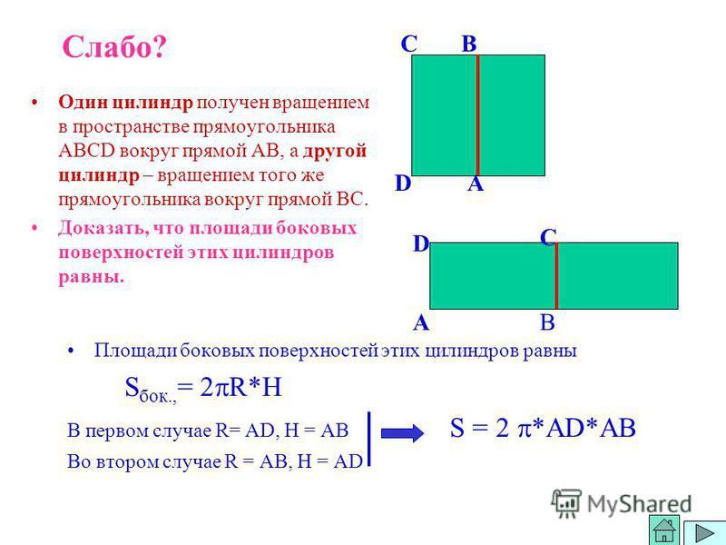 Слабо? Один силиндр получен вращением в пространстве прямоугольника АВСD вокруг прямой АВ, а другой силиндр – вращением того же прямоугольника вокруг прямой ВС. Доказать, что площади боковых поверхностей этих силиндров равны. Площади боковых поверхно