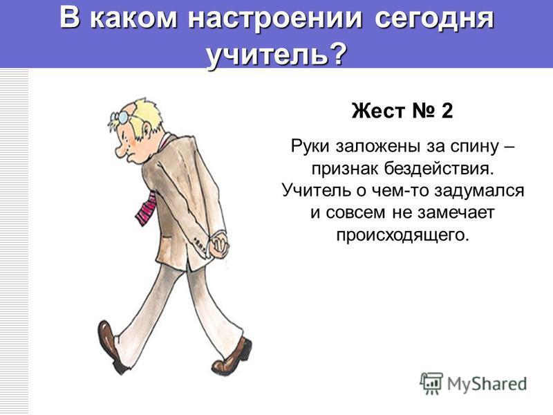 В каком настроении сегодня учитель? Жест 2 Руки заложены за спину – признак бездействия. Учитель о чем-то задумался и совсем не замечает происходящего.