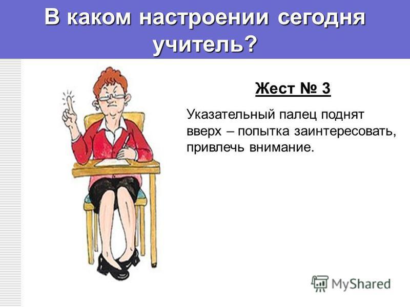 В каком настроении сегодня учитель? Жест 3 Указательный палец поднят вверх – попытка заинтересовать, привлечь внимание.