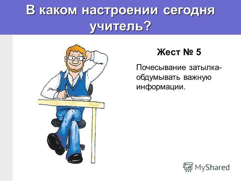 Жест 5 Почесывание затылка- обдумывать важную информации. В каком настроении сегодня учитель?