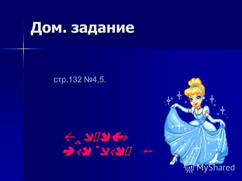 Дом. задание стр.132 4,5. стр.132 4,5.
