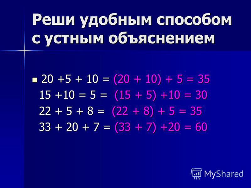 Реши удобным способом с устным объяснением 20 +5 + 10 = (20 + 10) + 5 = 35 20 +5 + 10 = (20 + 10) + 5 = 35 15 +10 = 5 = (15 + 5) +10 = 30 15 +10 = 5 = (15 + 5) +10 = 30 22 + 5 + 8 = (22 + 8) + 5 = 35 22 + 5 + 8 = (22 + 8) + 5 = 35 33 + 20 + 7 = (33 +