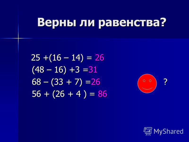 Верны ли равенства? Верны ли равенства? 25 +(16 – 14) = 26 (48 – 16) +3 =31 68 – (33 + 7) =26 ? 56 + (26 + 4 ) = 86