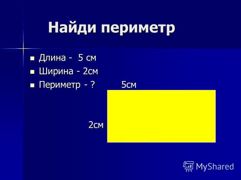 Найди периметр Найди периметр Длина - 5 см Ширина - 2 см Периметр - ? 5 см 2 см
