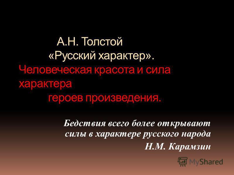 А.Н. Толстой «Русский характер». Человеческая красота и сила характера героев произведения. Бедствия всего более открывают силы в характере русского народа Н.М. Карамзин