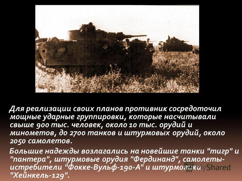 Для реализации своих планов противник сосредоточил мощные ударные группировки, которые насчитывали свыше 900 тыс. человек, около 10 тыс. орудий и минометов, до 2700 танков и штурмовых орудий, около 2050 самолетов. Большие надежды возлагались на новей