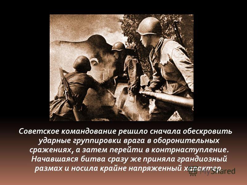 Советское командование решило сначала обескровить ударные группировки врага в оборонительных сражениях, а затем перейти в контрнаступление. Начавшаяся битва сразу же приняла грандиозный размах и носила крайне напряженный характер.