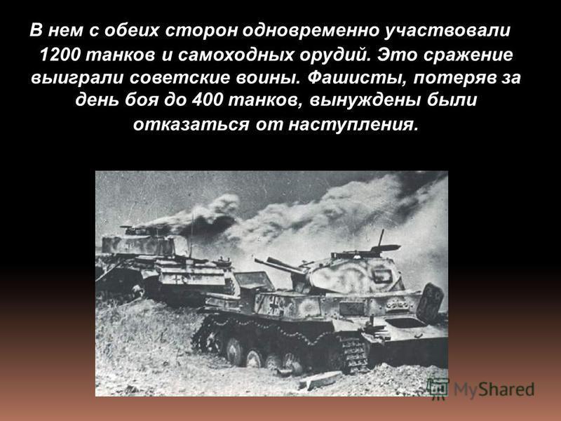 В нем с обеих сторон одновременно участвовали 1200 танков и самоходных орудий. Это сражение выиграли советские воины. Фашисты, потеряв за день боя до 400 танков, вынуждены были отказаться от наступления.