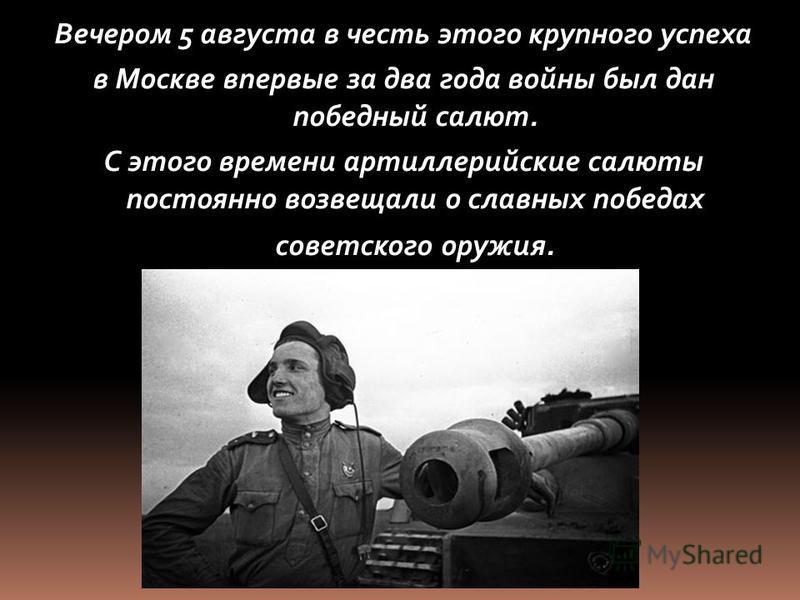 Вечером 5 августа в честь этого крупного успеха в Москве впервые за два года войны был дан победный салют. С этого времени артиллерийские салюты постоянно возвещали о славных победах советского оружия.