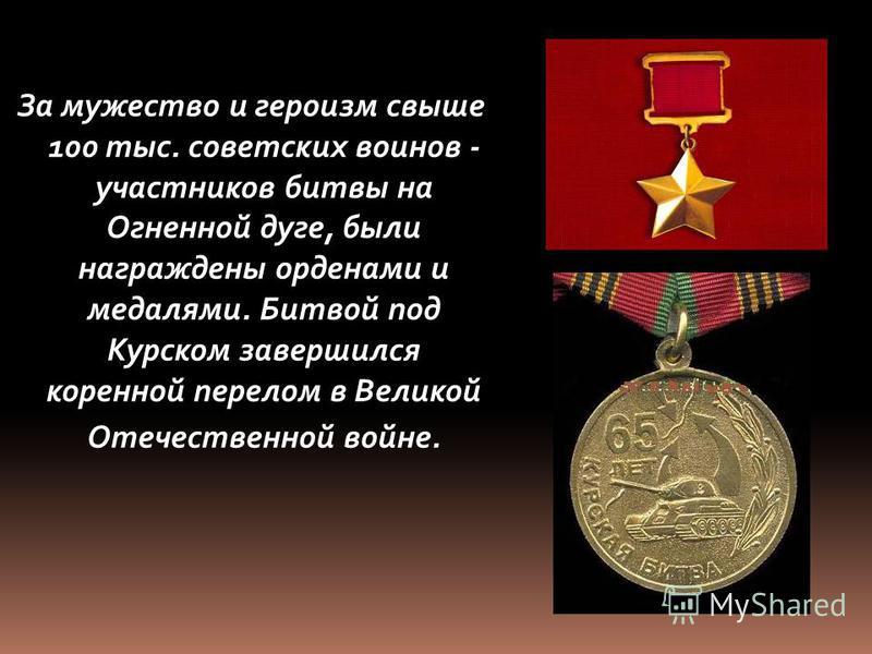 За мужество и героизм свыше 100 тыс. советских воинов - участников битвы на Огненной дуге, были награждены орденами и медалями. Битвой под Курском завершился коренной перелом в Великой Отечественной войне.