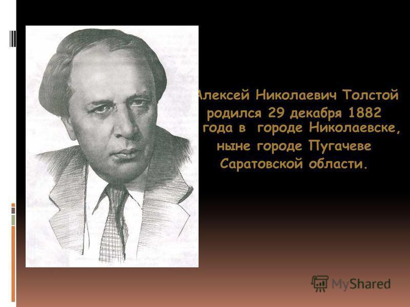 Алексей Николаевич Толстой Алексей Николаевич Толстой родился 29 декабря 1882 года в городе Николаевске, ныне городе Пугачеве Саратовской области.