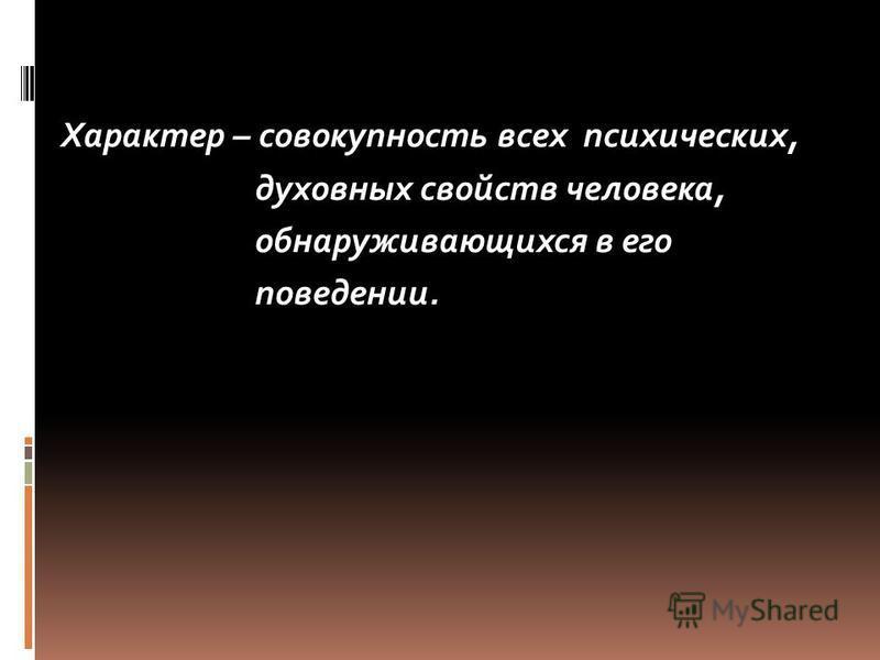 Характер – совокупность всех психических, духовных свойств человека, обнаруживающихся в его поведении.