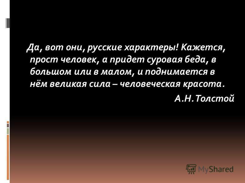 Да, вот они, русские характеры! Кажется, прост человек, а придет суровая беда, в большом или в малом, и поднимается в нём великая сила – человеческая красота. А.Н. Толстой