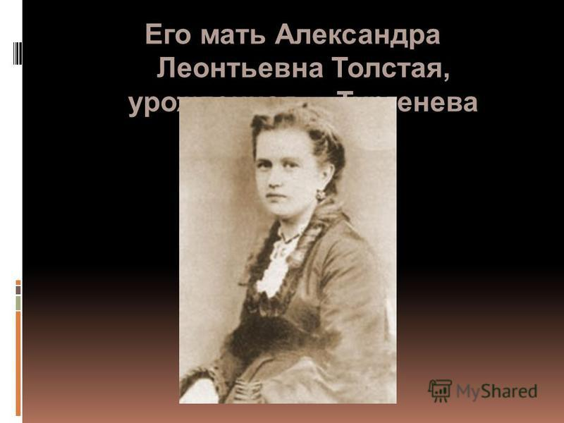 Его мать Александра Леонтьевна Толстая, урожденная Тургенева