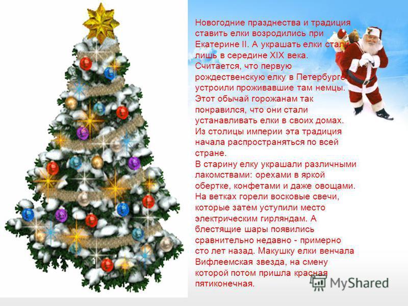 Новогодние празднества и традиция ставить елки возродились при Екатерине II. А украшать елки стали лишь в середине ХIХ века. Считается, что первую рождественскую елку в Петербурге устроили проживавшие там немцы. Этот обычай горожанам так понравился,