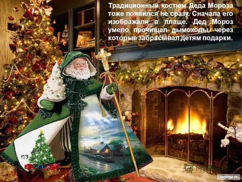 Традиционный костюм Деда Мороза тоже появился не сразу. Сначала его изображали в плаще. Дед Мороз умело прочищал дымоходы, через которые забрасывал детям подарки.