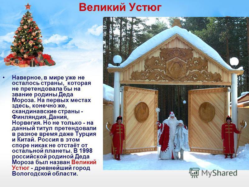 Великий Устюг Наверное, в мире уже не осталось страны, которая не претендовала бы на звание родины Деда Мороза. На первых местах здесь, конечно же, скандинавские страны - Финляндия, Дания, Норвегия. Но не только - на данный титул претендовали в разно