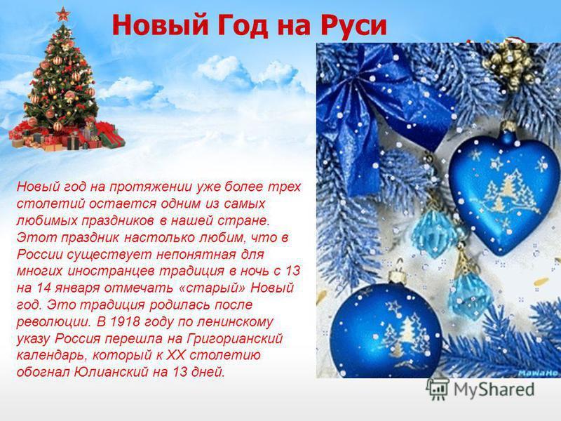 Новый Год на Руси Новый год на протяжении уже более трех столетий остается одним из самых любимых праздников в нашей стране. Этот праздник настолько любим, что в России существует непонятная для многих иностранцев традиция в ночь с 13 на 14 января от