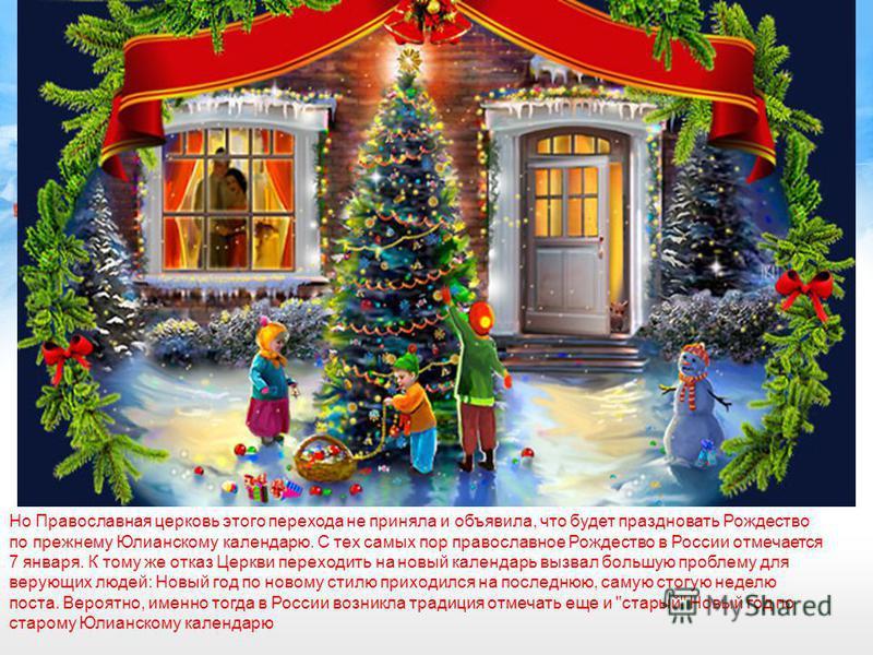 Но Православная церковь этого перехода не приняла и объявила, что будет праздновать Рождество по прежнему Юлианскому календарю. С тех самых пор православное Рождество в России отмечается 7 января. К тому же отказ Церкви переходить на новый календарь