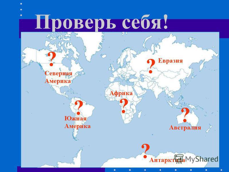 Проверь себя! ? ? ? ? ? ? Африка Южная Америка Северная Америка Евразия Австралия Антарктида