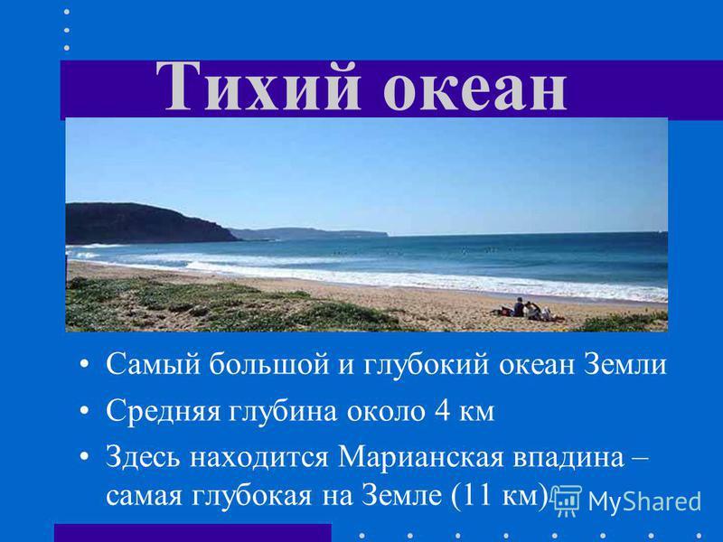 Тихий океан Самый большой и глубокий океан Земли Средняя глубина около 4 км Здесь находится Марианская впадина – самая глубокая на Земле (11 км)