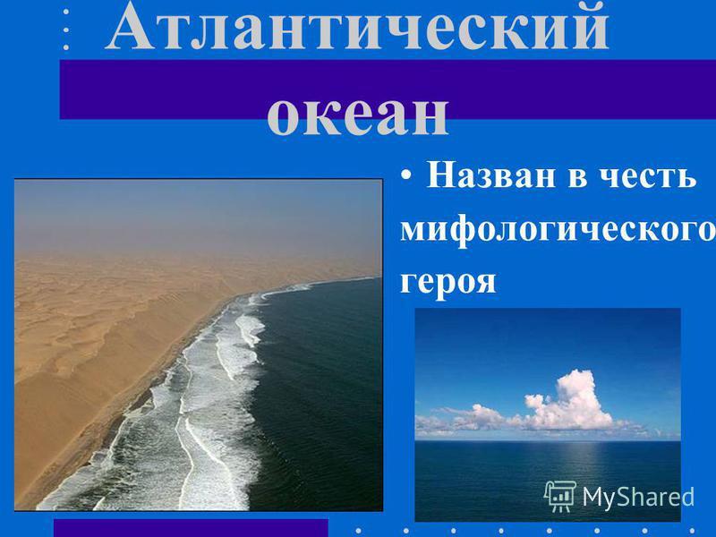 Атлантический океан Назван в честь мифологического героя
