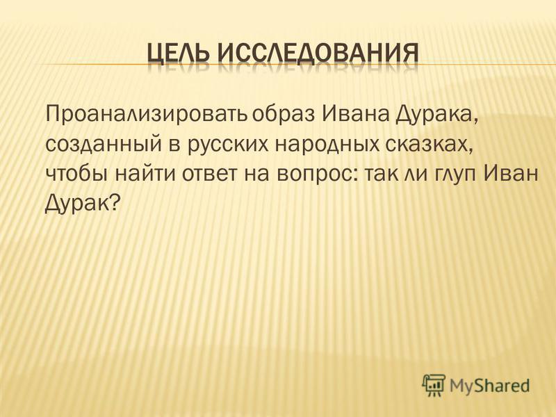 Проанализировать образ Ивана Дурака, созданный в русских народных сказках, чтобы найти ответ на вопрос: так ли глуп Иван Дурак?
