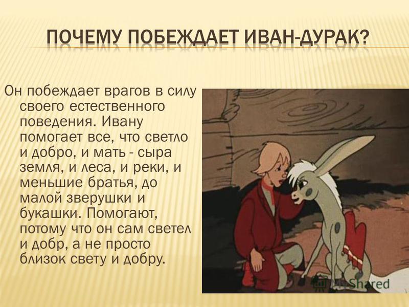Он побеждает врагов в силу своего естественного поведения. Ивану помогает все, что светло и добро, и мать - сыра земля, и леса, и реки, и меньшие братья, до малой зверушки и букашки. Помогают, потому что он сам светел и добр, а не просто близок свету