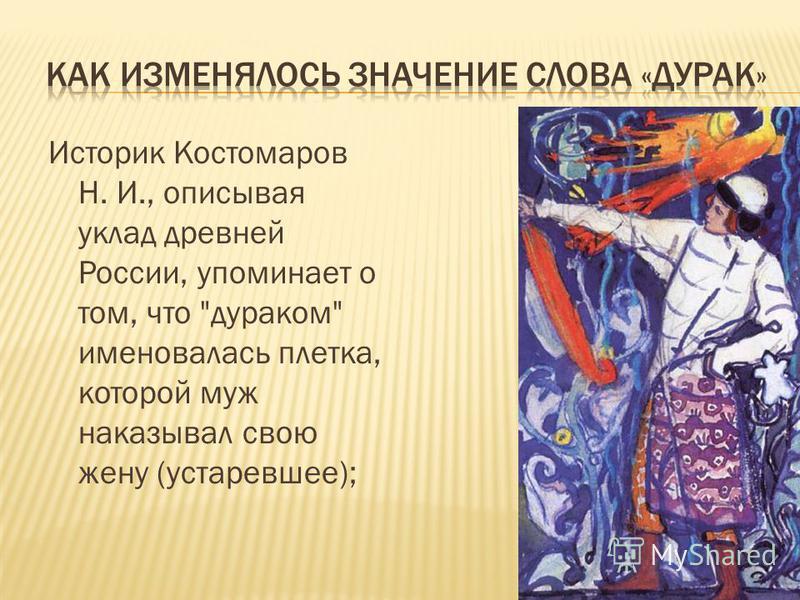 Историк Костомаров Н. И., описывая уклад древней России, упоминает о том, что дураком именовалась плетка, которой муж наказывал свою жену (устаревшее);