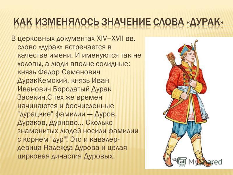 В церковных документах XIVXVII вв. слово «дурак» встречается в качестве имени. И именуются так не холопы, а люди вполне солидные: князь Федор Семенович Дурак Кемский, князь Иван Иванович Бородатый Дурак Засекин.С тех же времен начинаются и бесчисленн